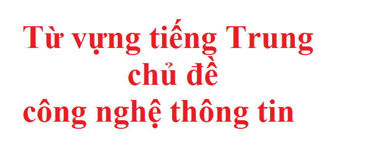 Từ vựng tiếng Trung chủ đề công nghệ thông tin