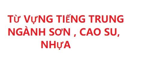 TỪ VỰNG TIẾNG TRUNG NGÀNH SƠN , CAO SU, NHỰA